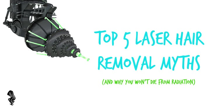 Top 5 Laser Hair Removal Myths & Why You Won't Die From Radiation